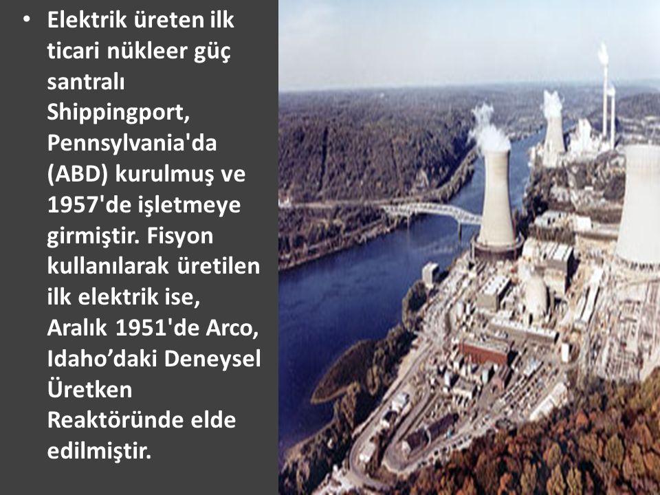Elektrik üreten ilk ticari nükleer güç santralı Shippingport, Pennsylvania da (ABD) kurulmuş ve 1957 de işletmeye girmiştir.