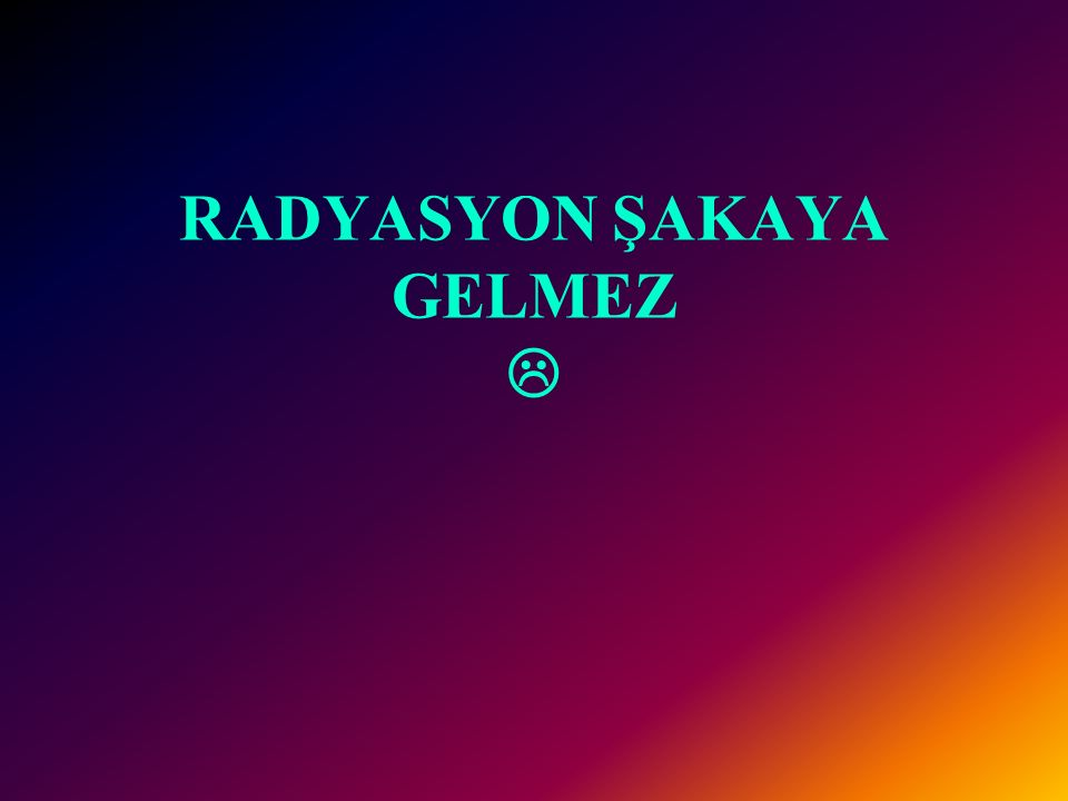 RADYASYON ŞAKAYA GELMEZ 