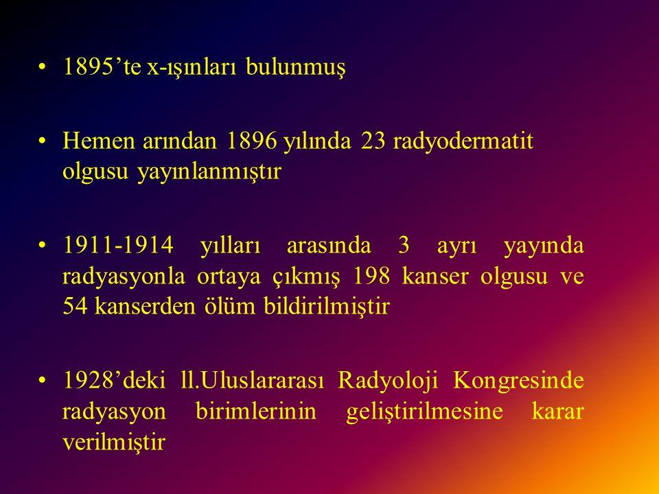 1895'te x-ışınları bulunmuş Hemen arından 1896 yılında 23 radyodermatit olgusu yayınlanmıştır 1911-1914 yılları arasında 3 ayrı yayında radyasyonla ortaya çıkmış 198 kanser olgusu ve 54 kanserden ölüm bildirilmiştir 1928'deki ll.Uluslararası Radyoloji Kongresinde radyasyon birimlerinin geliştirilmesine karar verilmiştir