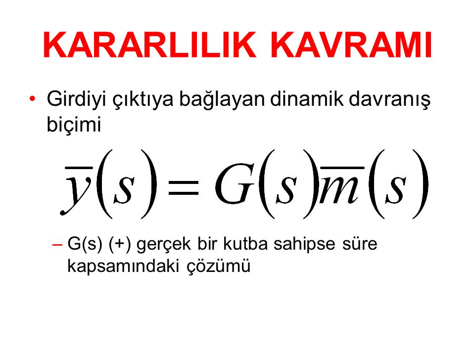 KARARLILIK KAVRAMI Girdiyi çıktıya bağlayan dinamik davranış biçimi –G(s) (+) gerçek bir kutba sahipse süre kapsamındaki çözümü