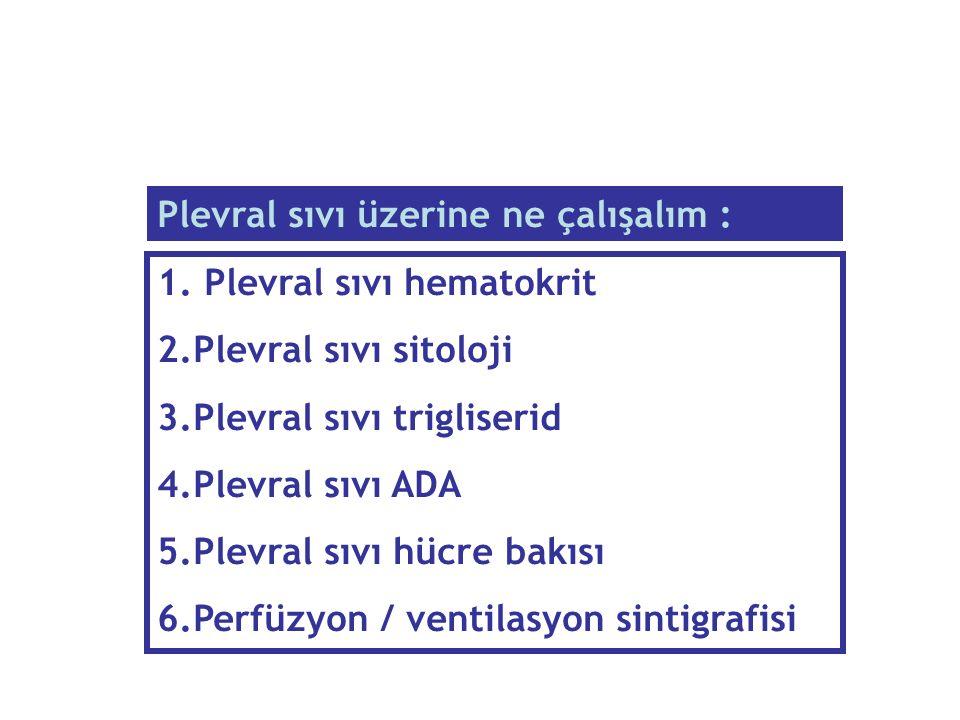 1. Plevral sıvı hematokrit 2.Plevral sıvı sitoloji 3.Plevral sıvı trigliserid 4.Plevral sıvı ADA 5.Plevral sıvı hücre bakısı 6.Perfüzyon / ventilasyon