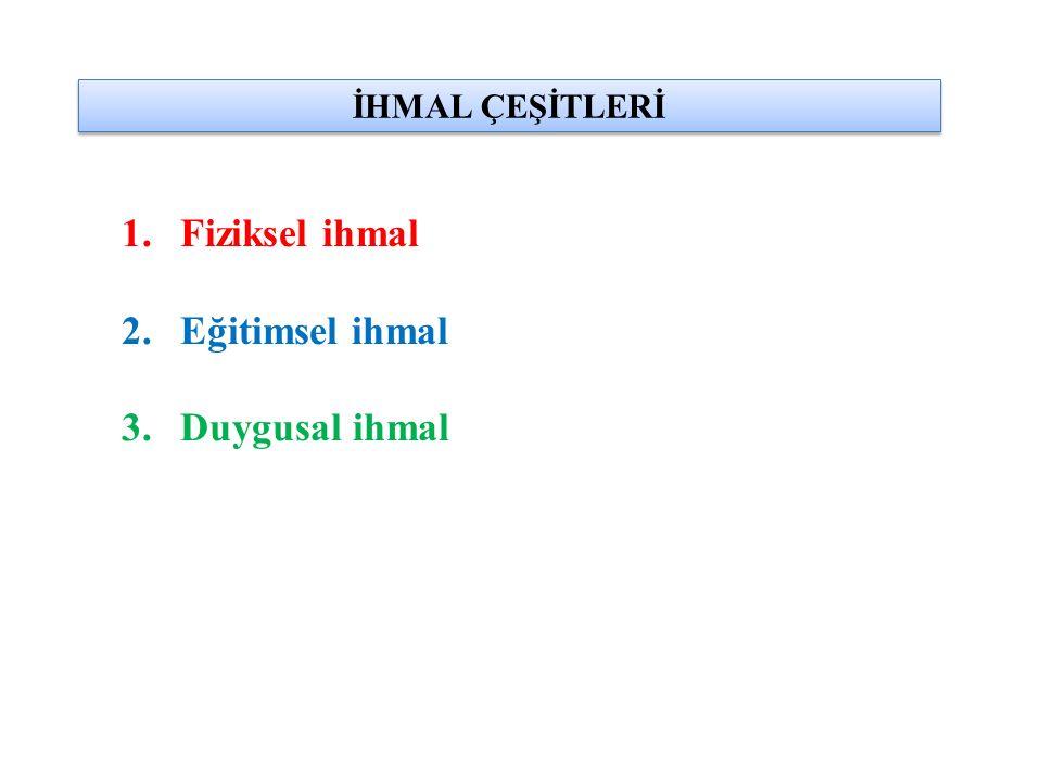 İHMAL ÇEŞİTLERİ 1.Fiziksel ihmal 2.Eğitimsel ihmal 3.Duygusal ihmal