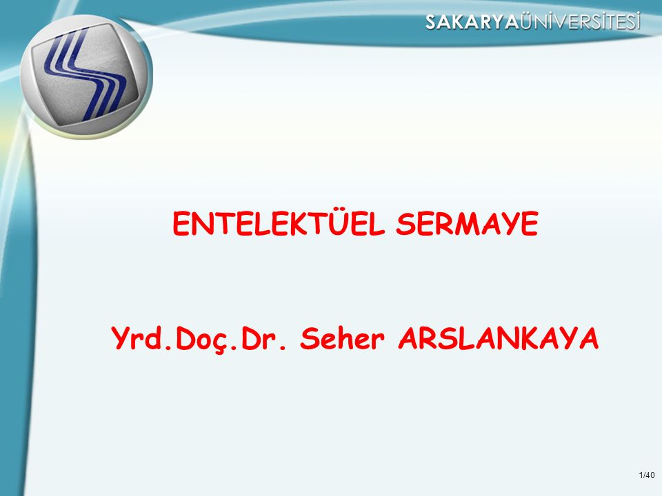 1/40 ENTELEKTÜEL SERMAYE Yrd.Doç.Dr. Seher ARSLANKAYA