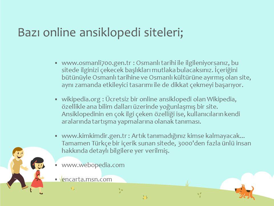 Bazı online ansiklopedi siteleri;  www.osmanli700.gen.tr : Osmanlı tarihi ile ilgileniyorsanız, bu sitede ilginizi çekecek başlıkları mutlaka bulacak