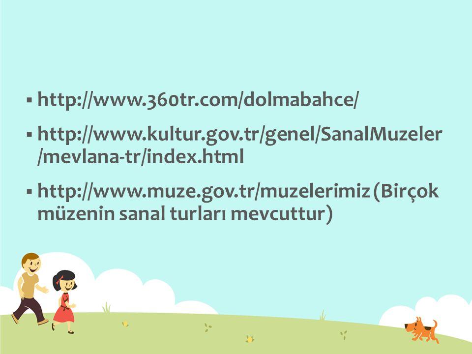  http://www.360tr.com/dolmabahce/  http://www.kultur.gov.tr/genel/SanalMuzeler /mevlana-tr/index.html  http://www.muze.gov.tr/muzelerimiz (Birçok m