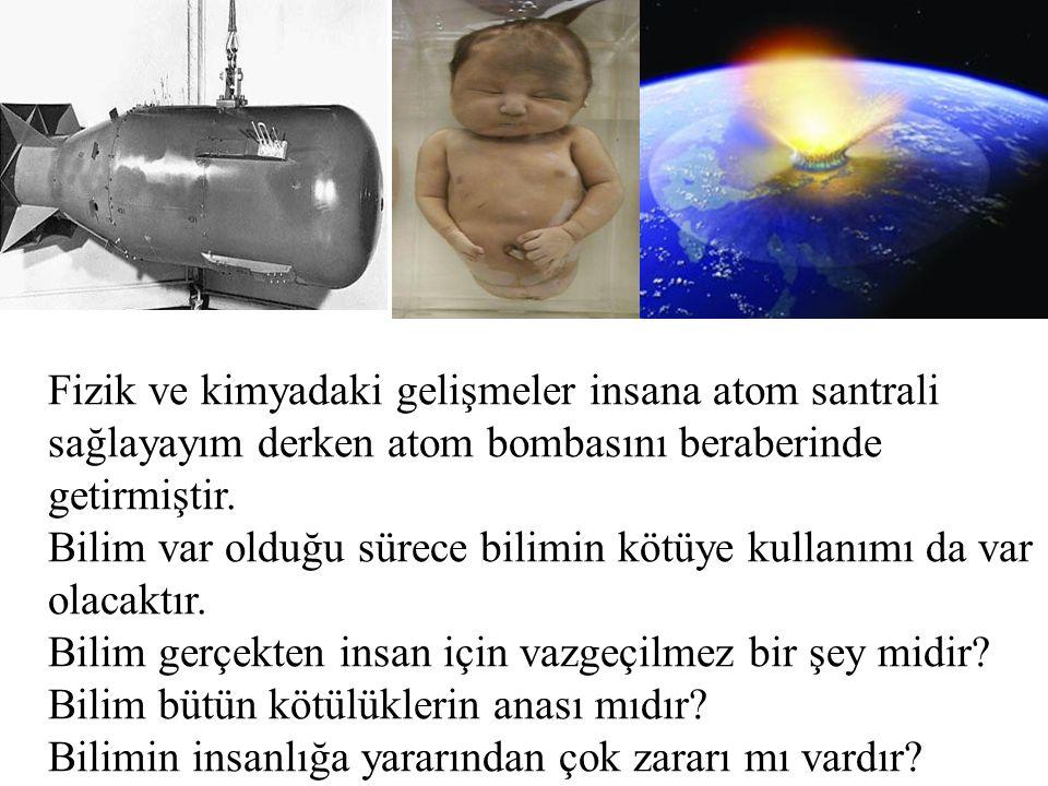 Fizik ve kimyadaki gelişmeler insana atom santrali sağlayayım derken atom bombasını beraberinde getirmiştir. Bilim var olduğu sürece bilimin kötüye ku