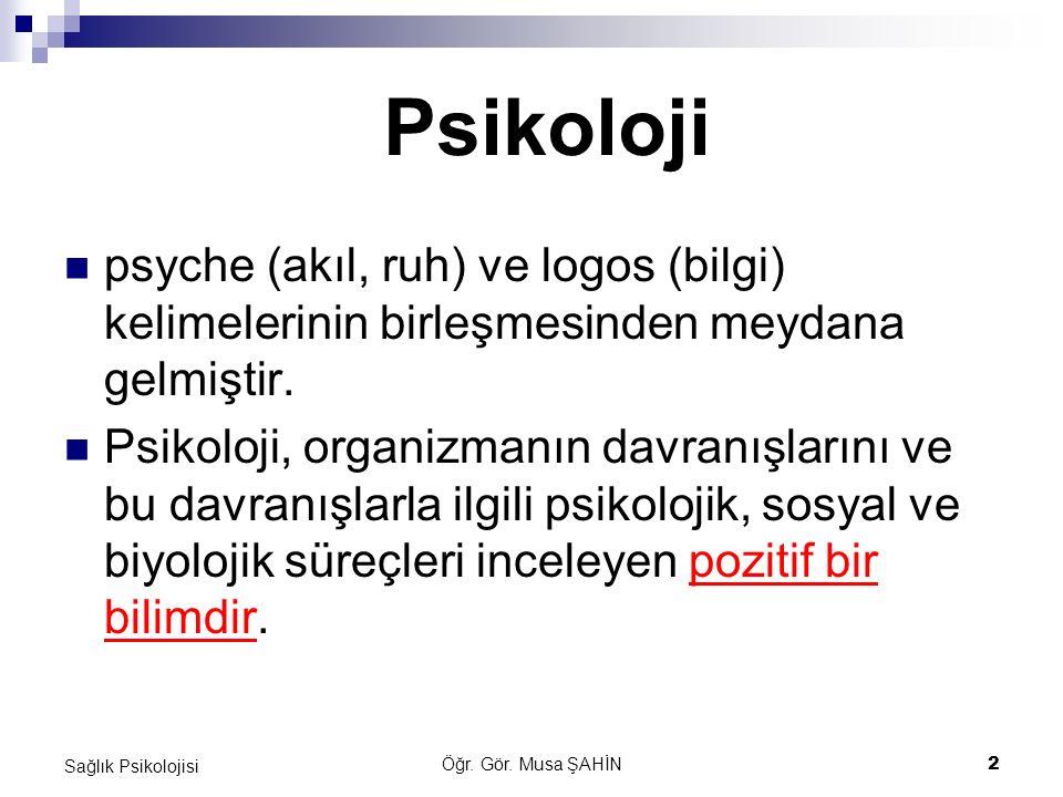 Öğr. Gör. Musa ŞAHİN 2 Sağlık Psikolojisi psyche (akıl, ruh) ve logos (bilgi) kelimelerinin birleşmesinden meydana gelmiştir. Psikoloji, organizmanın