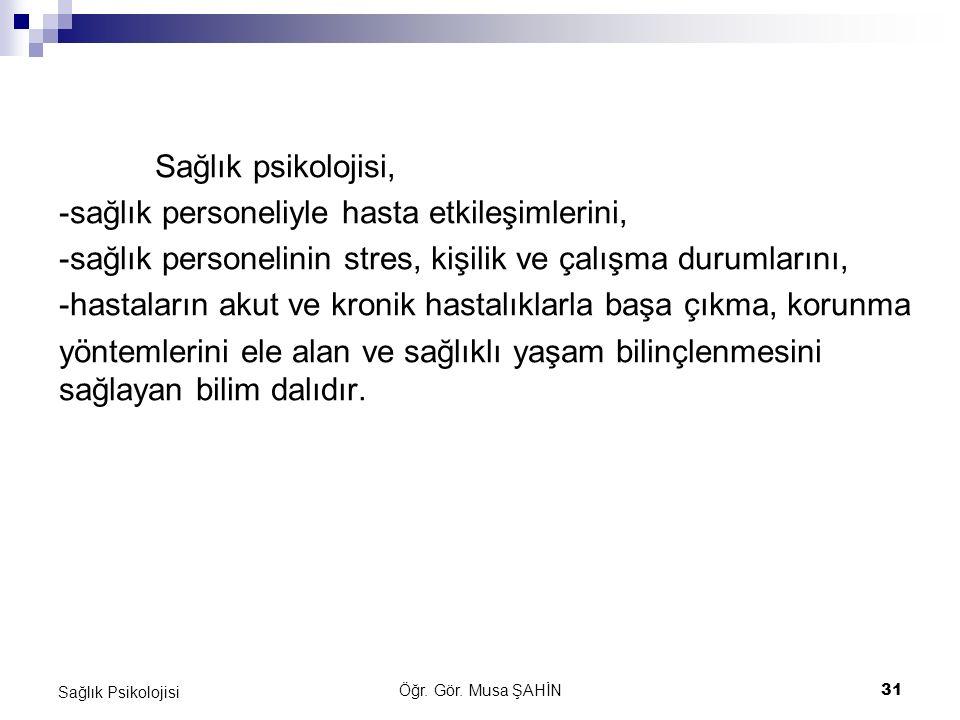 Öğr. Gör. Musa ŞAHİN 31 Sağlık Psikolojisi Sağlık psikolojisi, -sağlık personeliyle hasta etkileşimlerini, -sağlık personelinin stres, kişilik ve çalı