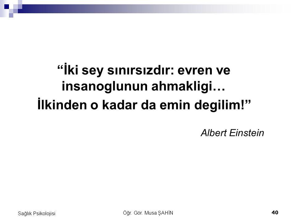 """Öğr. Gör. Musa ŞAHİN 40 Sağlık Psikolojisi """"İki sey sınırsızdır: evren ve insanoglunun ahmakligi… İlkinden o kadar da emin degilim!"""" Albert Einstein"""
