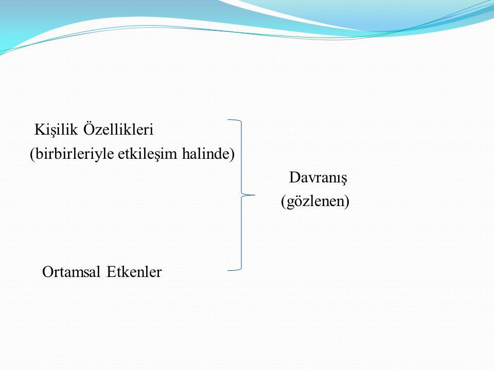 Kişilik Özellikleri (birbirleriyle etkileşim halinde) Davranış (gözlenen) Ortamsal Etkenler