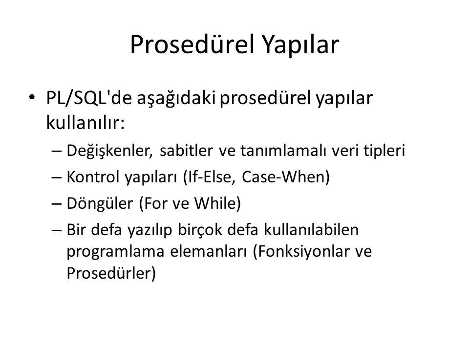 Prosedürel Yapılar PL/SQL de aşağıdaki prosedürel yapılar kullanılır: – Değişkenler, sabitler ve tanımlamalı veri tipleri – Kontrol yapıları (If-Else, Case-When) – Döngüler (For ve While) – Bir defa yazılıp birçok defa kullanılabilen programlama elemanları (Fonksiyonlar ve Prosedürler)