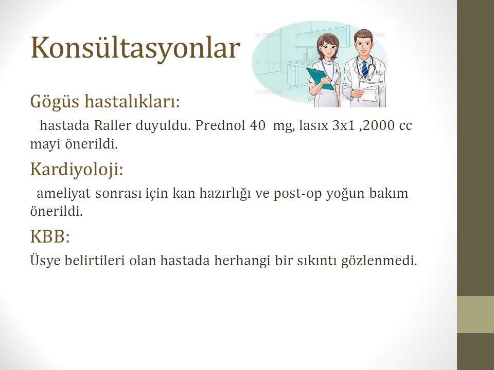 Konsültasyonlar Gögüs hastalıkları: hastada Raller duyuldu. Prednol 40 mg, lasıx 3x1,2000 cc mayi önerildi. Kardiyoloji: ameliyat sonrası için kan haz