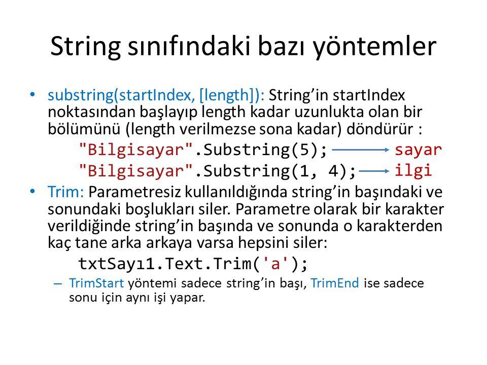 String sınıfındaki bazı yöntemler substring(startIndex, [length]): String'in startIndex noktasından başlayıp length kadar uzunlukta olan bir bölümünü (length verilmezse sona kadar) döndürür : Bilgisayar .Substring(5); Bilgisayar .Substring(1, 4); Trim: Parametresiz kullanıldığında string'in başındaki ve sonundaki boşlukları siler.