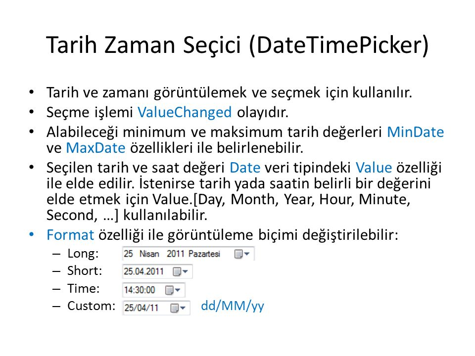 Tarih Zaman Seçici (DateTimePicker) Tarih ve zamanı görüntülemek ve seçmek için kullanılır. Seçme işlemi ValueChanged olayıdır. Alabileceği minimum ve