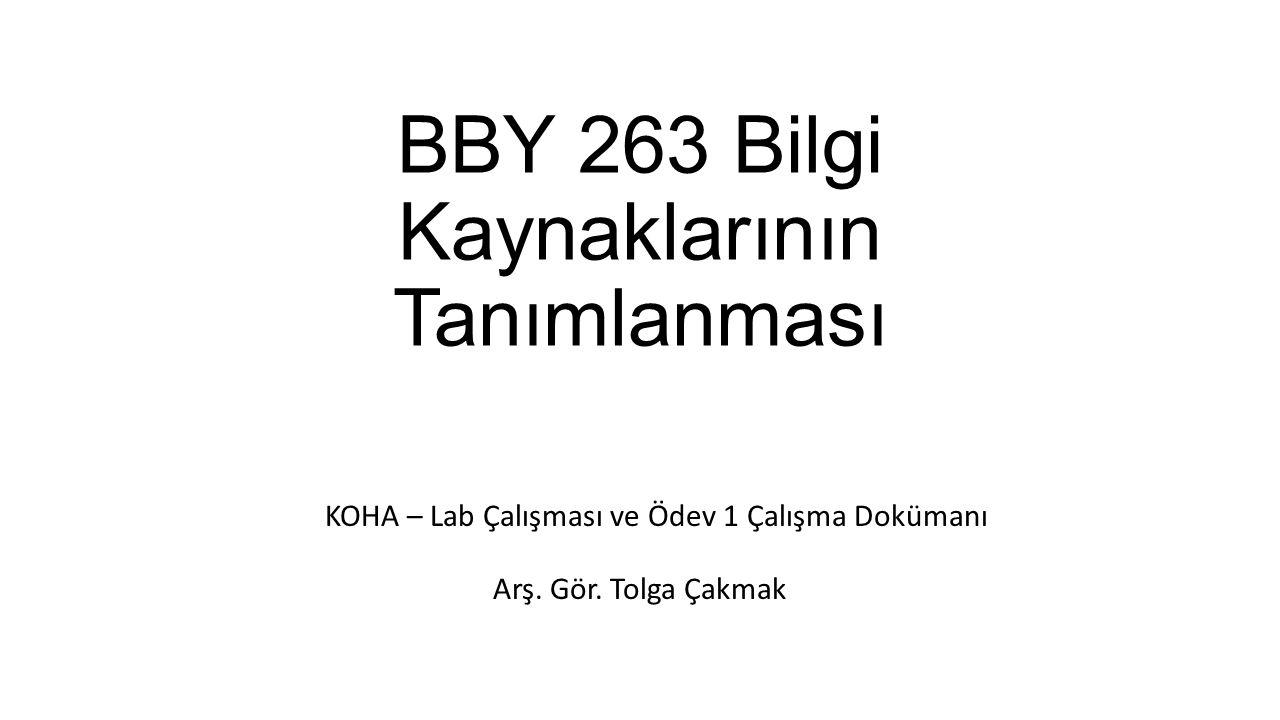 BBY 263 Bilgi Kaynaklarının Tanımlanması Arş. Gör. Tolga Çakmak KOHA – Lab Çalışması ve Ödev 1 Çalışma Dokümanı