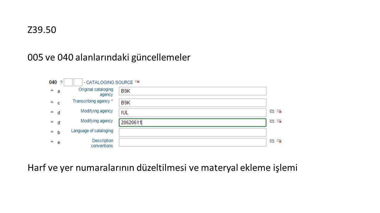005 ve 040 alanlarındaki güncellemeler Harf ve yer numaralarının düzeltilmesi ve materyal ekleme işlemi
