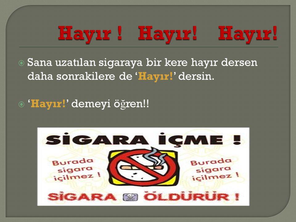  Sana uzatılan sigaraya bir kere hayır dersen daha sonrakilere de 'Hayır!' dersin.  'Hayır!' demeyi ö ğ ren!!
