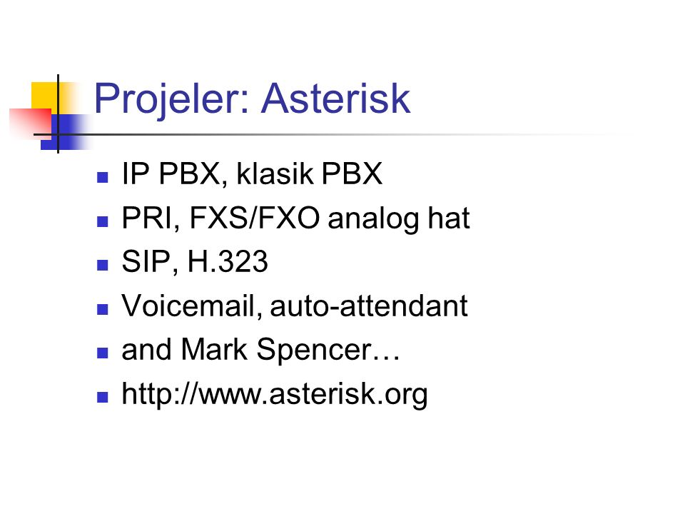 Projeler: Asterisk IP PBX, klasik PBX PRI, FXS/FXO analog hat SIP, H.323 Voicemail, auto-attendant and Mark Spencer… http://www.asterisk.org