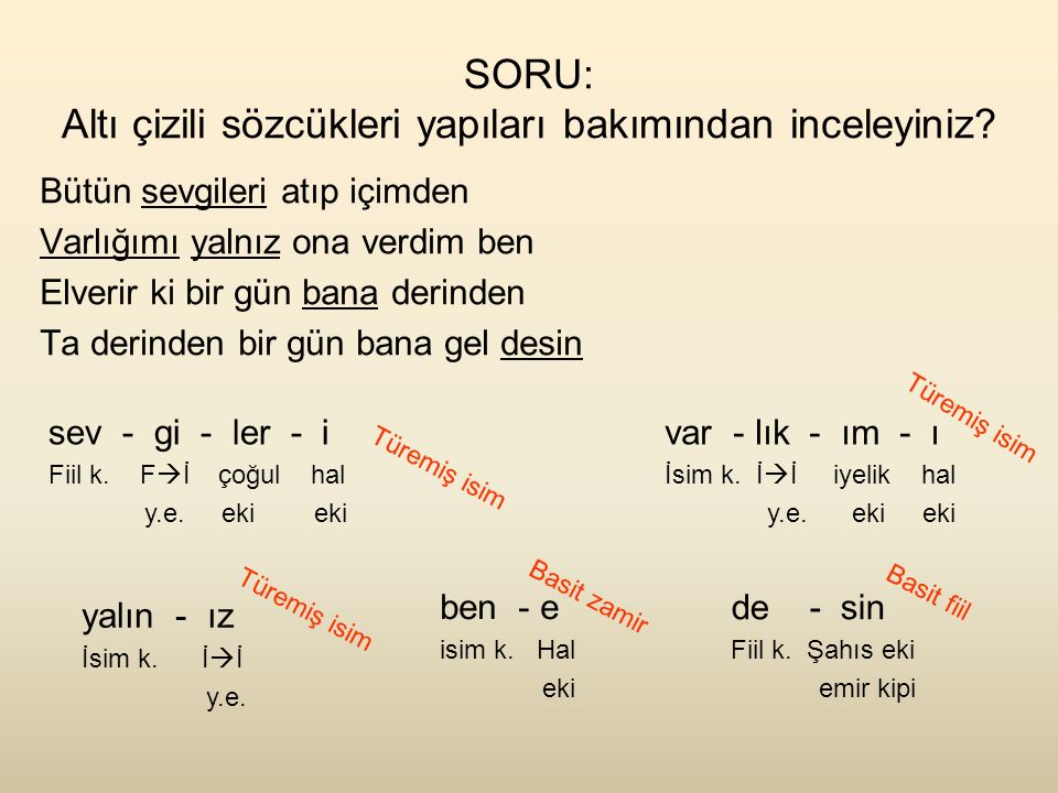 SORU: Altı çizili sözcükleri yapıları bakımından inceleyiniz? Bütün sevgileri atıp içimden Varlığımı yalnız ona verdim ben Elverir ki bir gün bana der