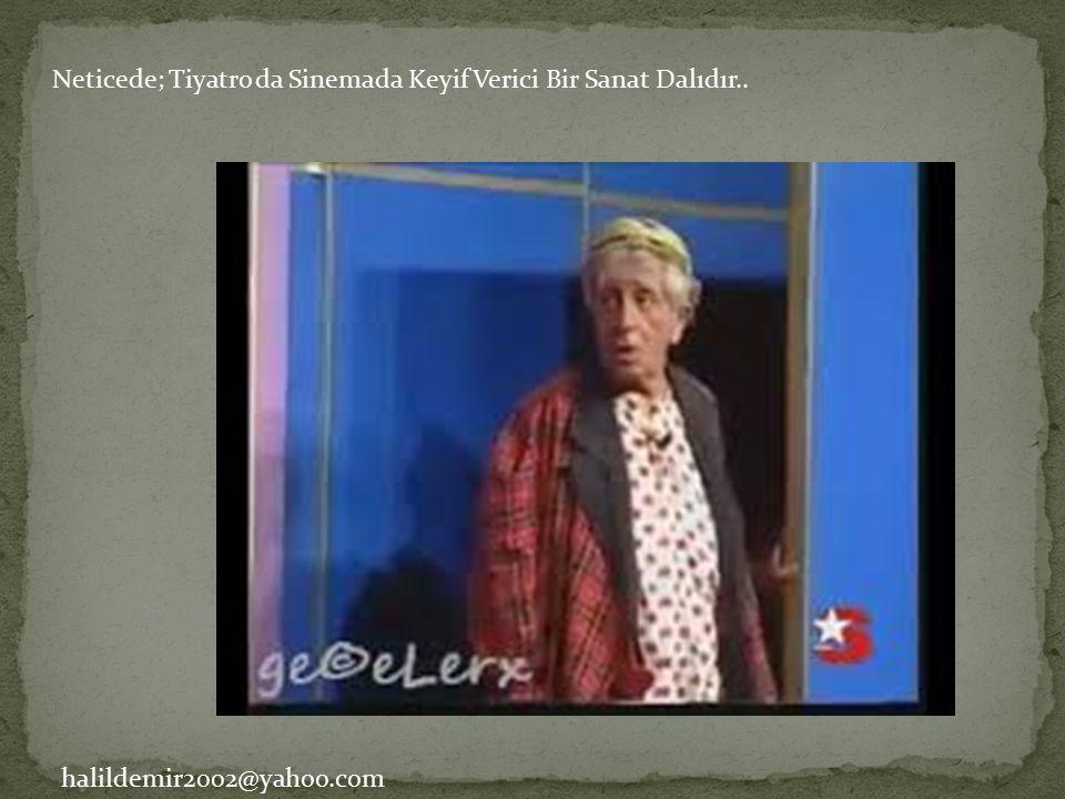Neticede; Tiyatro da Sinemada Keyif Verici Bir Sanat Dalıdır.. halildemir2002@yahoo.com