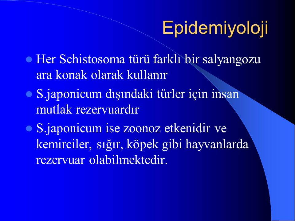 Epidemiyoloji Epidemiyoloji Her Schistosoma türü farklı bir salyangozu ara konak olarak kullanır S.japonicum dışındaki türler için insan mutlak rezervuardır S.japonicum ise zoonoz etkenidir ve kemirciler, sığır, köpek gibi hayvanlarda rezervuar olabilmektedir.