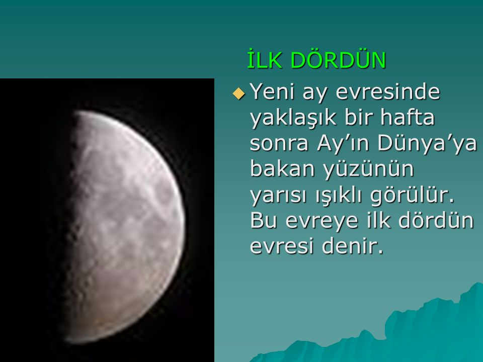 İLK DÖRDÜN İLK DÖRDÜN  Yeni ay evresinde yaklaşık bir hafta sonra Ay'ın Dünya'ya bakan yüzünün yarısı ışıklı görülür. Bu evreye ilk dördün evresi den