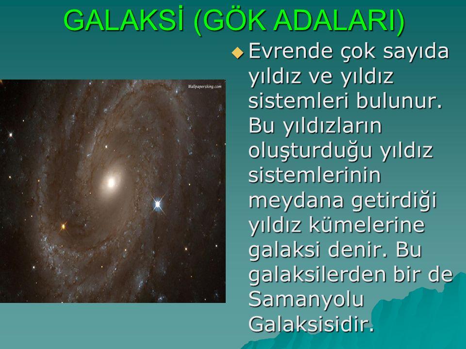 GALAKSİ (GÖK ADALARI)  Evrende çok sayıda yıldız ve yıldız sistemleri bulunur. Bu yıldızların oluşturduğu yıldız sistemlerinin meydana getirdiği yıld