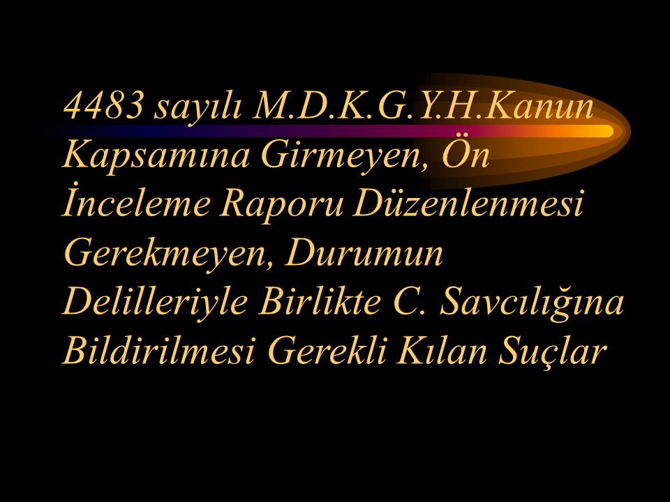 4483 sayılı M.D.K.G.Y.H.Kanun Kapsamına Girmeyen, Ön İnceleme Raporu Düzenlenmesi Gerekmeyen, Durumun Delilleriyle Birlikte C.