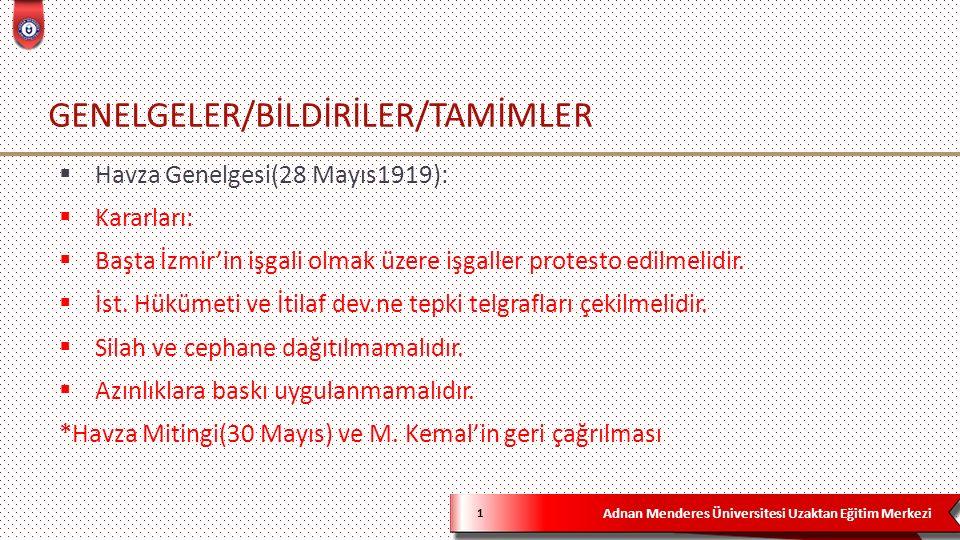 Adnan Menderes Üniversitesi Uzaktan Eğitim Merkezi GENELGELER/BİLDİRİLER/TAMİMLER 1  Havza Genelgesi(28 Mayıs1919):  Kararları:  Başta İzmir'in işgali olmak üzere işgaller protesto edilmelidir.