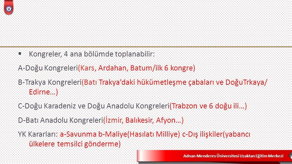 Adnan Menderes Üniversitesi Uzaktan Eğitim Merkezi  Kongreler, 4 ana bölümde toplanabilir: A-Doğu Kongreleri(Kars, Ardahan, Batum/ilk 6 kongre) B-Trakya Kongreleri(Batı Trakya'daki hükümetleşme çabaları ve DoğuTrkaya/ Edirne…) C-Doğu Karadeniz ve Doğu Anadolu Kongreleri(Trabzon ve 6 doğu ili…) D-Batı Anadolu Kongreleri(İzmir, Balıkesir, Afyon…) YK Kararları: a-Savunma b-Maliye(Hasılatı Milliye) c-Dış ilişkiler(yabancı ülkelere temsilci gönderme)