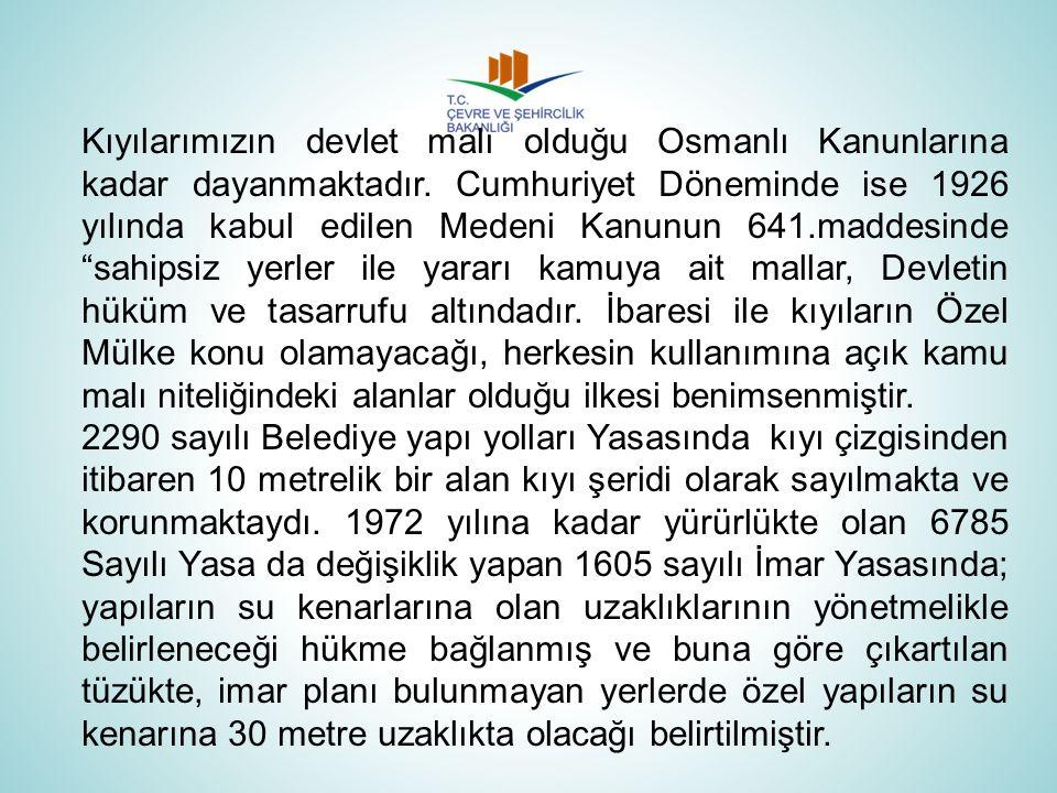 Kıyılarımızın devlet malı olduğu Osmanlı Kanunlarına kadar dayanmaktadır. Cumhuriyet Döneminde ise 1926 yılında kabul edilen Medeni Kanunun 641.maddes