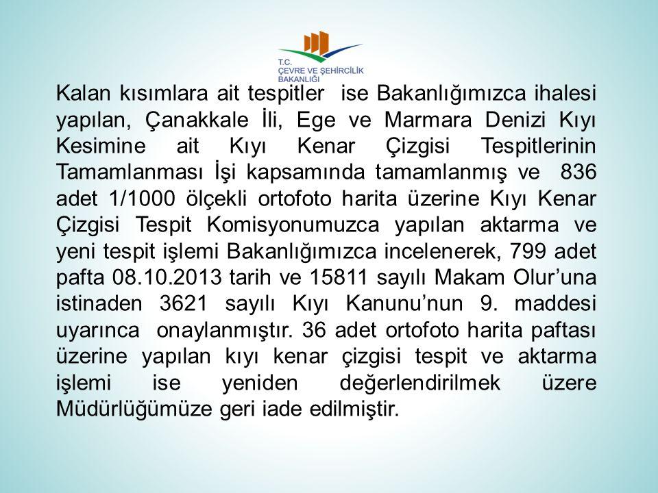 Kalan kısımlara ait tespitler ise Bakanlığımızca ihalesi yapılan, Çanakkale İli, Ege ve Marmara Denizi Kıyı Kesimine ait Kıyı Kenar Çizgisi Tespitleri