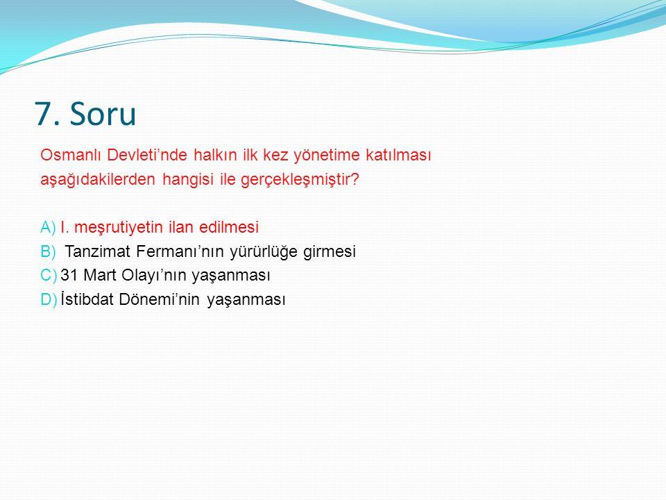 7. Soru Osmanlı Devleti'nde halkın ilk kez yönetime katılması aşağıdakilerden hangisi ile gerçekleşmiştir ? A) I. meşrutiyetin ilan edilmesi B) Tanzim