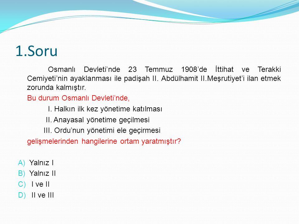 1.Soru Osmanlı Devleti'nde 23 Temmuz 1908'de İttihat ve Terakki Cemiyeti'nin ayaklanması ile padişah II.