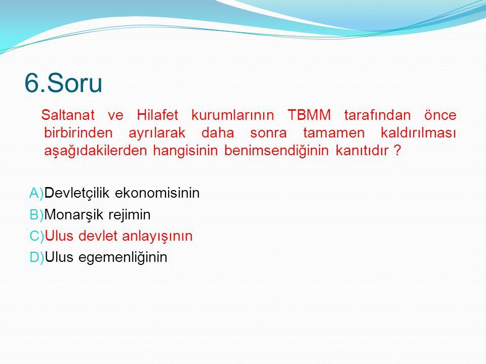 6.Soru Saltanat ve Hilafet kurumlarının TBMM tarafından önce birbirinden ayrılarak daha sonra tamamen kaldırılması aşağıdakilerden hangisinin benimsendiğinin kanıtıdır .