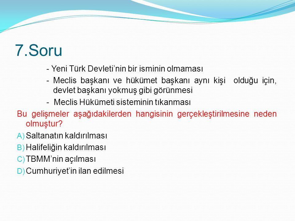 7.Soru - Yeni Türk Devleti'nin bir isminin olmaması - Meclis başkanı ve hükümet başkanı aynı kişi olduğu için, devlet başkanı yokmuş gibi görünmesi - Meclis Hükümeti sisteminin tıkanması Bu gelişmeler aşağıdakilerden hangisinin gerçekleştirilmesine neden olmuştur.