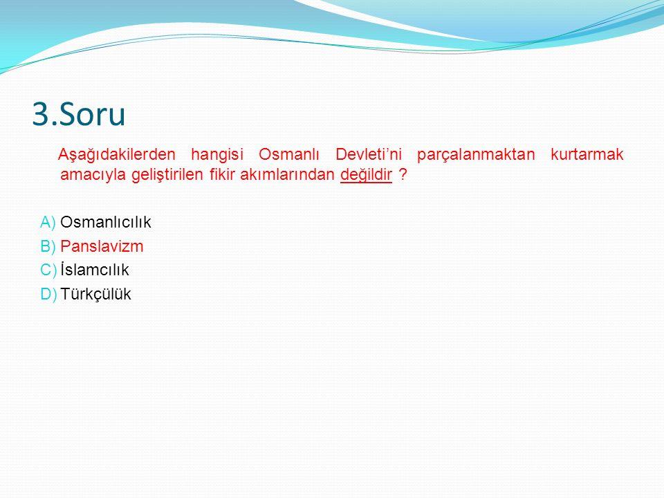 3.Soru Aşağıdakilerden hangisi Osmanlı Devleti'ni parçalanmaktan kurtarmak amacıyla geliştirilen fikir akımlarından değildir .