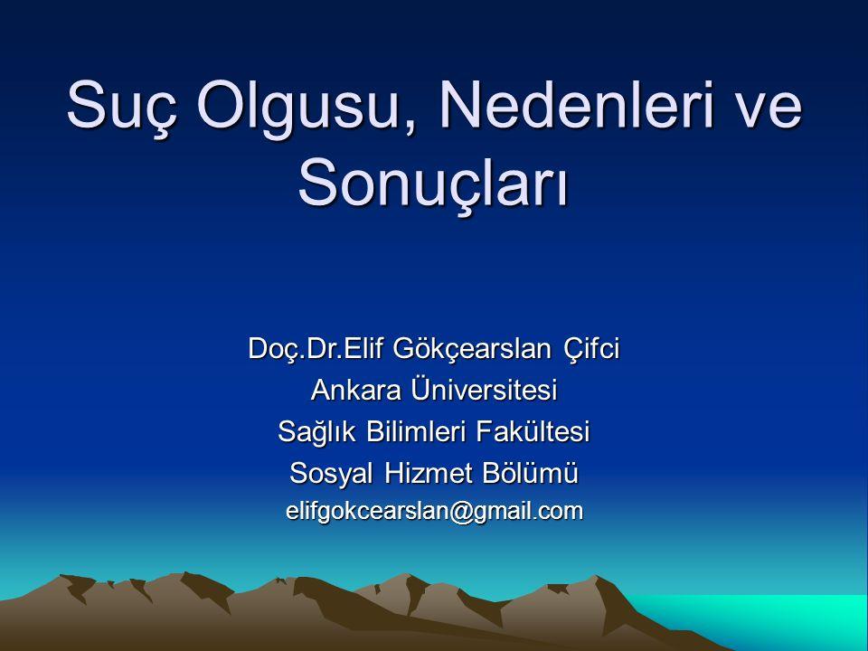 Suç Olgusu, Nedenleri ve Sonuçları Doç.Dr.Elif Gökçearslan Çifci Ankara Üniversitesi Sağlık Bilimleri Fakültesi Sosyal Hizmet Bölümü elifgokcearslan@g