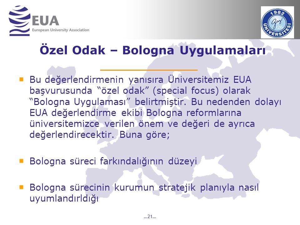 …21… Özel Odak – Bologna Uygulamaları Bu değerlendirmenin yanısıra Üniversitemiz EUA başvurusunda özel odak (special focus) olarak Bologna Uygulaması belirtmiştir.