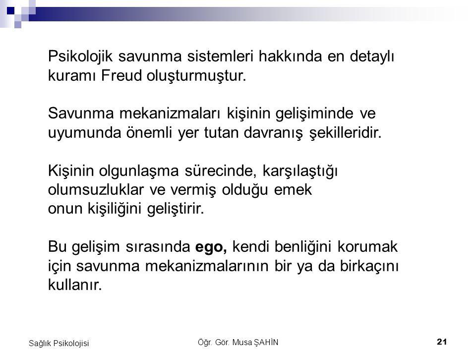 Öğr. Gör. Musa ŞAHİN 21 Sağlık Psikolojisi Psikolojik savunma sistemleri hakkında en detaylı kuramı Freud oluşturmuştur. Savunma mekanizmaları kişinin