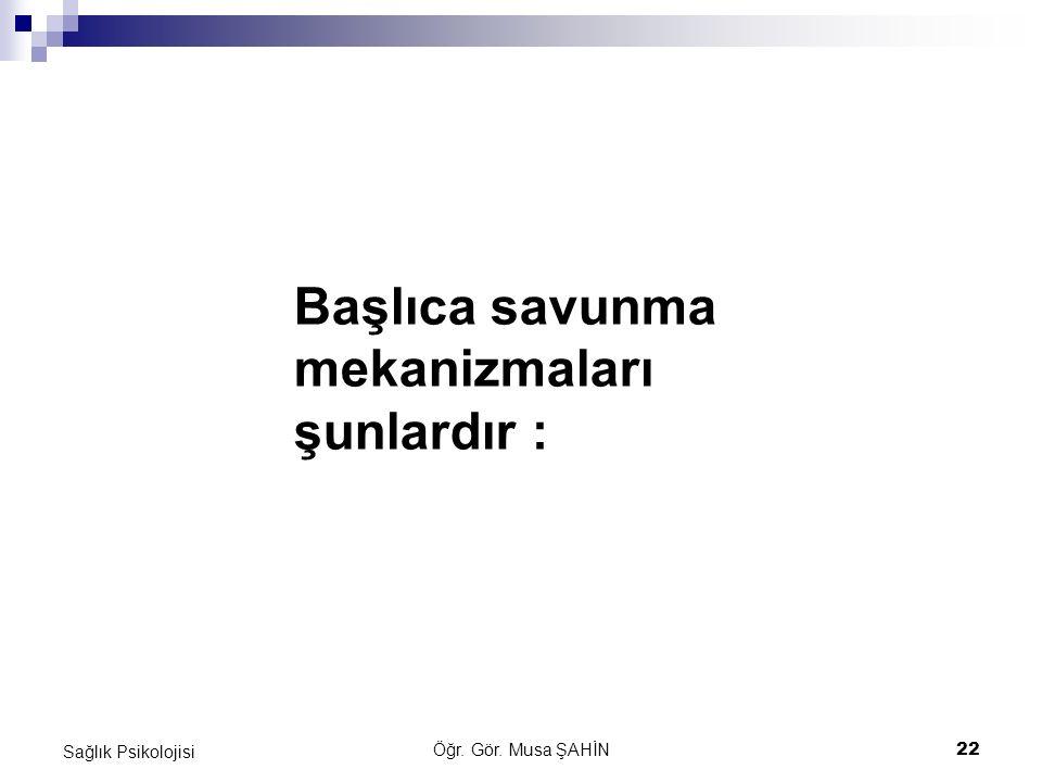 Öğr. Gör. Musa ŞAHİN 22 Sağlık Psikolojisi Başlıca savunma mekanizmaları şunlardır :