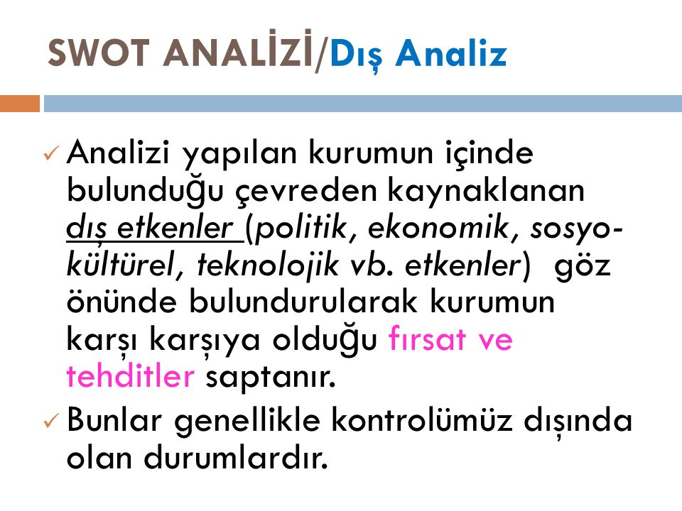 SWOT ANAL İ Z İ /Dış Analiz Analizi yapılan kurumun içinde bulundu ğ u çevreden kaynaklanan dış etkenler (politik, ekonomik, sosyo- kültürel, teknolojik vb.
