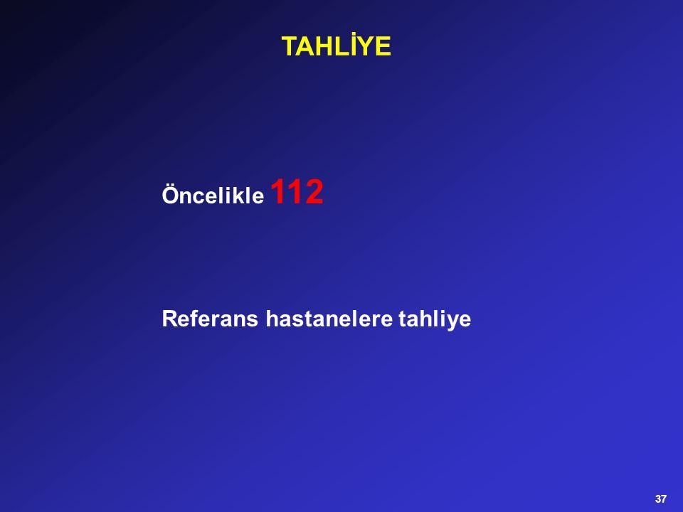 Öncelikle 112 Referans hastanelere tahliye TAHLİYE 37
