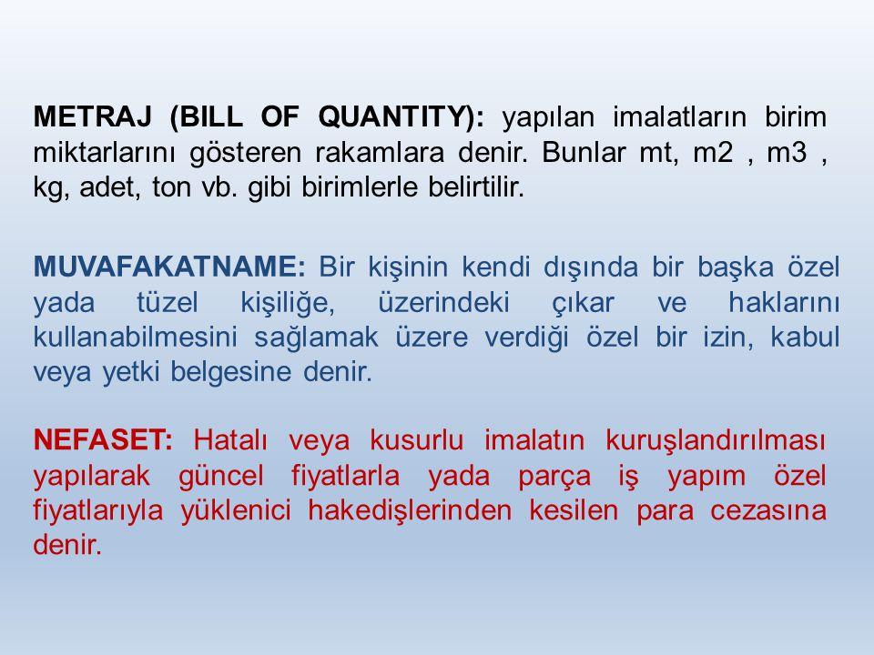 METRAJ (BILL OF QUANTITY): yapılan imalatların birim miktarlarını gösteren rakamlara denir. Bunlar mt, m2, m3, kg, adet, ton vb. gibi birimlerle belir