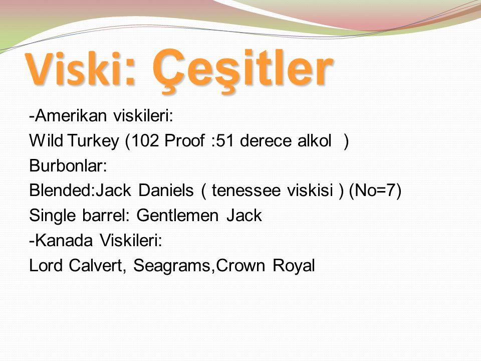 Viski : Çeşitler -Amerikan viskileri: Wild Turkey (102 Proof :51 derece alkol ) Burbonlar: Blended:Jack Daniels ( tenessee viskisi ) (No=7) Single barrel: Gentlemen Jack -Kanada Viskileri: Lord Calvert, Seagrams,Crown Royal