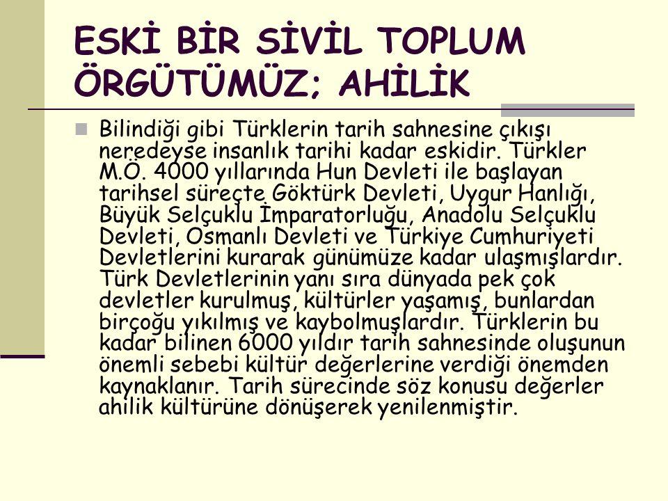 ESKİ BİR SİVİL TOPLUM ÖRGÜTÜMÜZ; AHİLİK Bilindiği gibi Türklerin tarih sahnesine çıkışı neredeyse insanlık tarihi kadar eskidir.