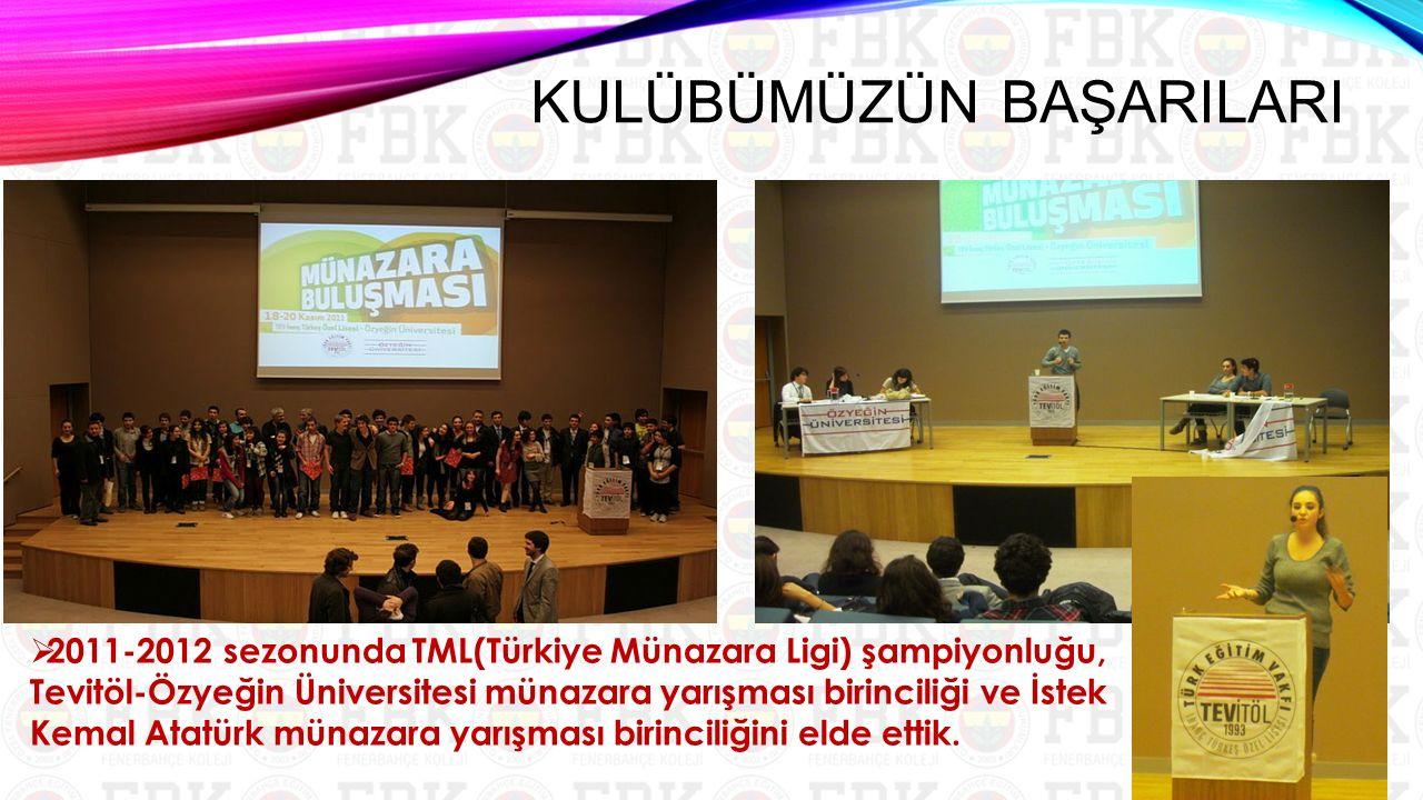  2011-2012 sezonunda TML(Türkiye Münazara Ligi) şampiyonluğu, Tevitöl-Özyeğin Üniversitesi münazara yarışması birinciliği ve İstek Kemal Atatürk münazara yarışması birinciliğini elde ettik.