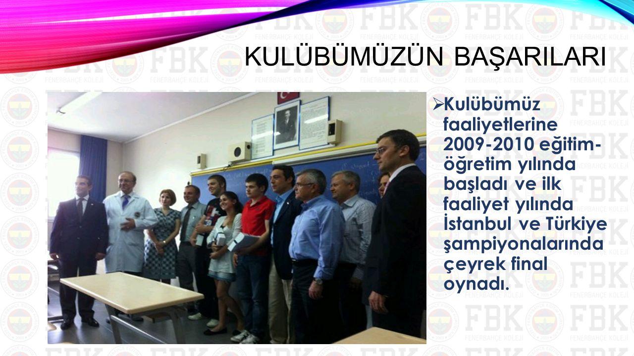 KULÜBÜMÜZÜN BAŞARILARI  Kulübümüz faaliyetlerine 2009-2010 eğitim- öğretim yılında başladı ve ilk faaliyet yılında İstanbul ve Türkiye şampiyonalarında çeyrek final oynadı.