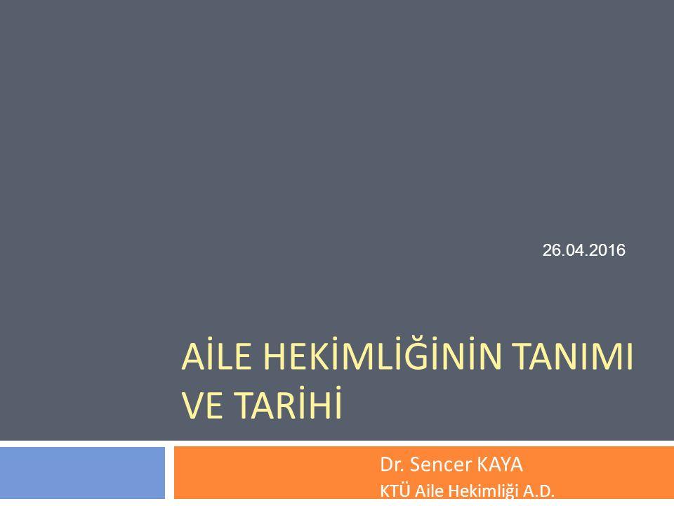 AİLE HEKİMLİĞİNİN TANIMI VE TARİHİ Dr. Sencer KAYA KTÜ Aile Hekimliği A.D. 26.04.2016