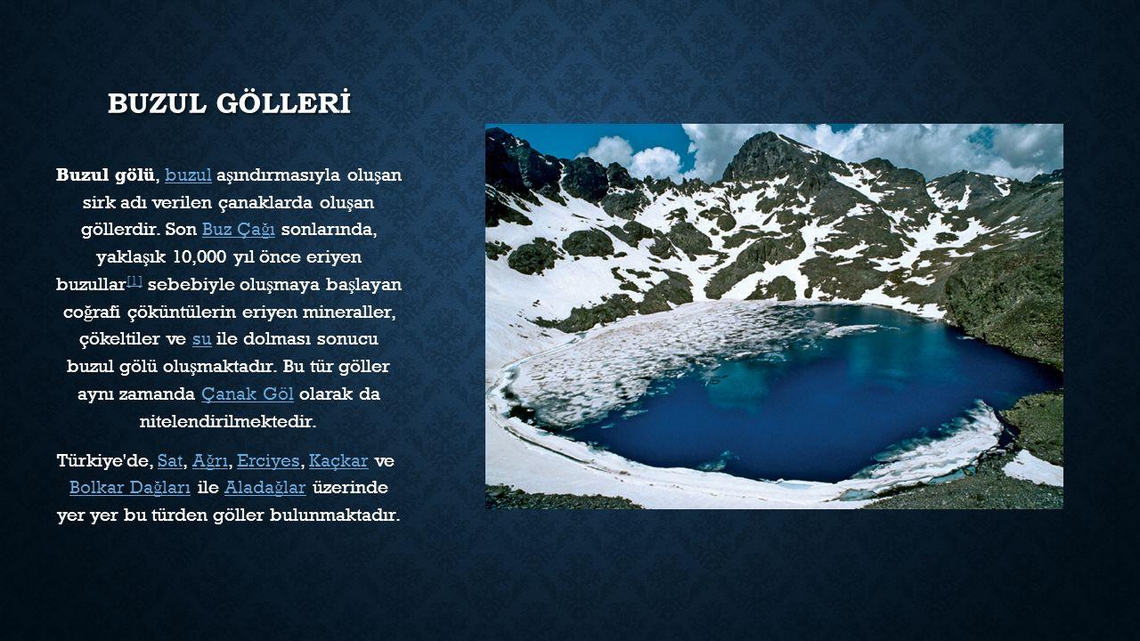 BUZUL GÖLLERİ Buzul gölü, buzul a ş ındırmasıyla olu ş an sirk adı verilen çanaklarda olu ş an göllerdir. Son Buz Ça ğ ı sonlarında, yakla ş ık 10,000